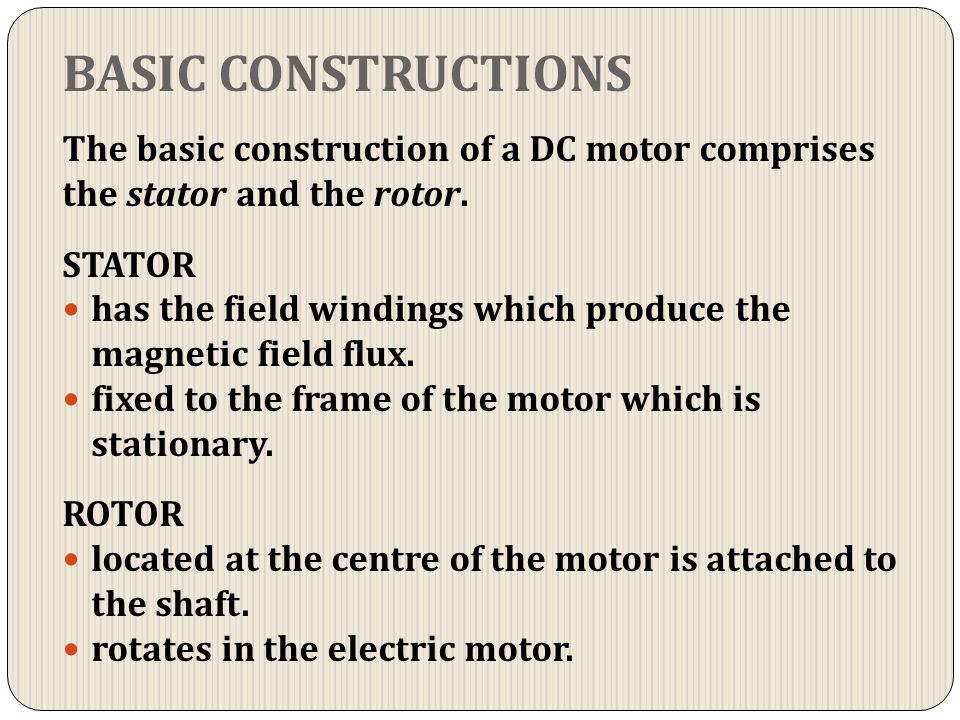 BASIC CONSTRUCTIONS The basic construction of a DC motor comprises the stator and the rotor. STATOR.