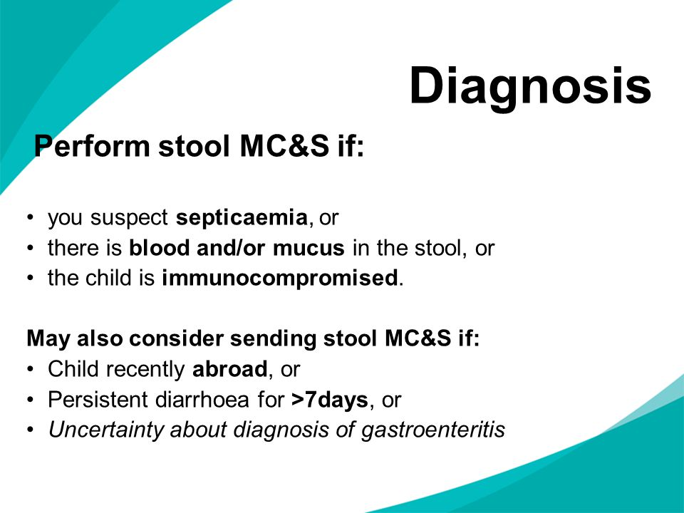 Diagnosis Perform stool MC&S if: you suspect septicaemia, or