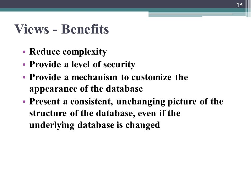 Views - Benefits Reduce complexity Provide a level of security