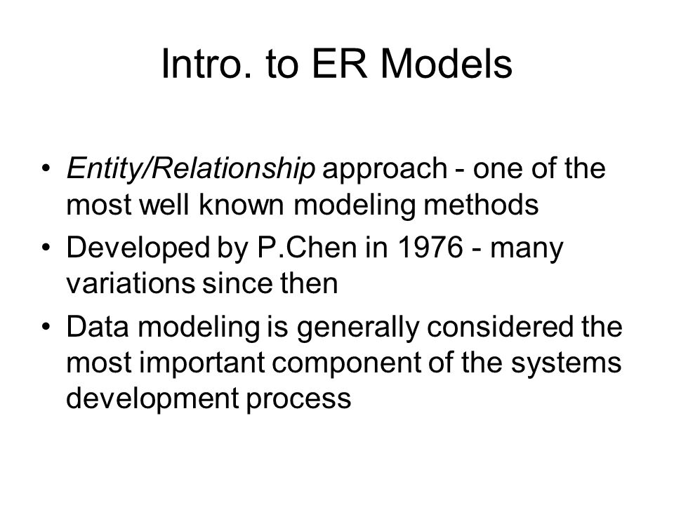 Intro. to ER Models Entity/Relationship approach - one of the most well known modeling methods.