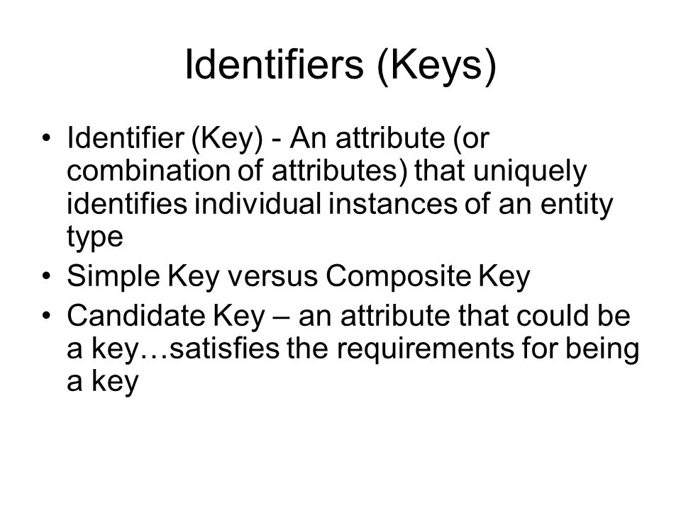 Identifiers (Keys) Identifier (Key) - An attribute (or combination of attributes) that uniquely identifies individual instances of an entity type.