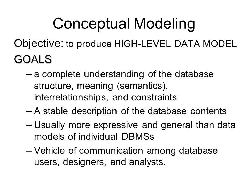Conceptual Modeling Objective: to produce HIGH-LEVEL DATA MODEL GOALS