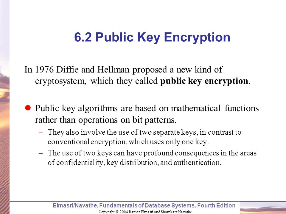 6.2 Public Key Encryption In 1976 Diffie and Hellman proposed a new kind of cryptosystem, which they called public key encryption.