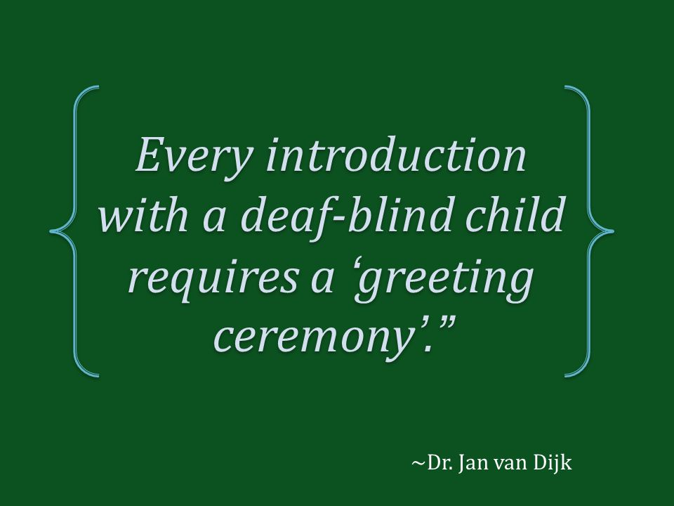 Every introduction with a deaf-blind child requires a 'greeting ceremony'.
