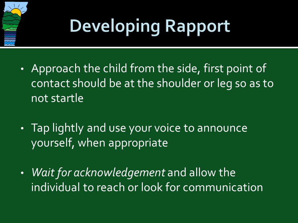 Developing Rapport Approach the child from the side, first point of contact should be at the shoulder or leg so as to not startle.