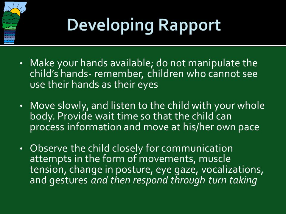Developing Rapport Make your hands available; do not manipulate the child's hands- remember, children who cannot see use their hands as their eyes.