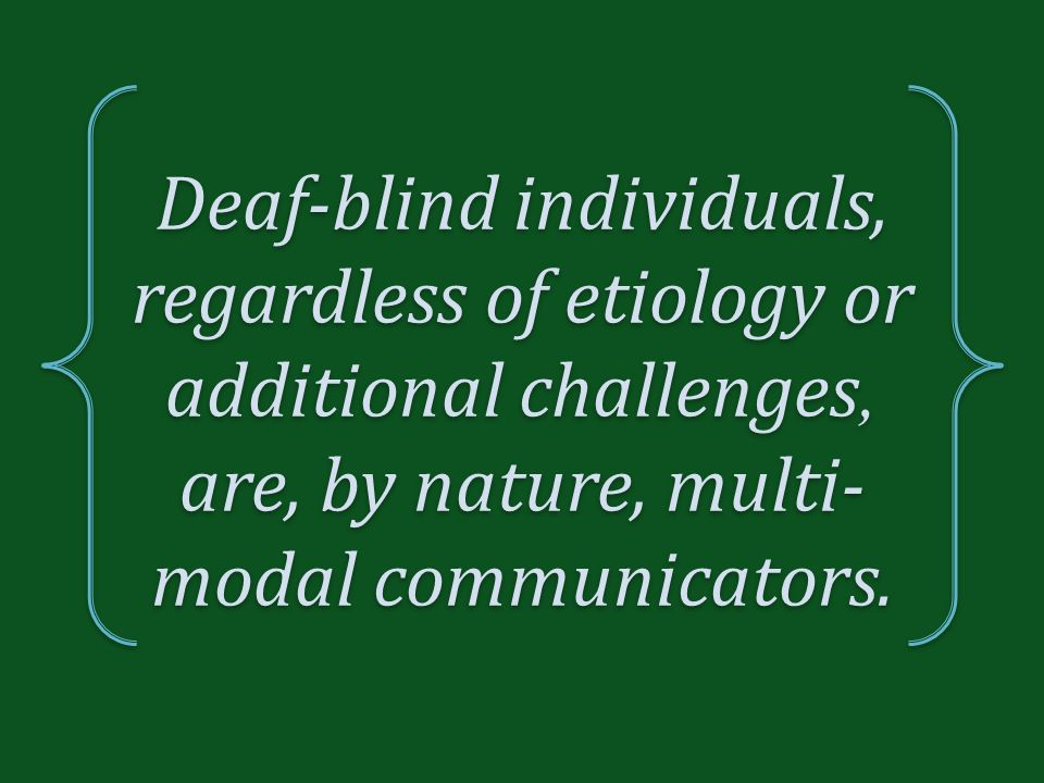 Deaf-blind individuals, regardless of etiology or additional challenges, are, by nature, multi- modal communicators.