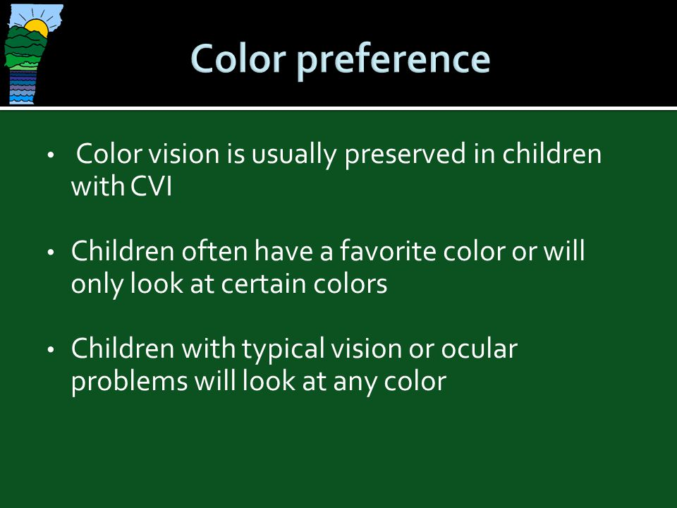 Color preference Color vision is usually preserved in children with CVI. Children often have a favorite color or will only look at certain colors.