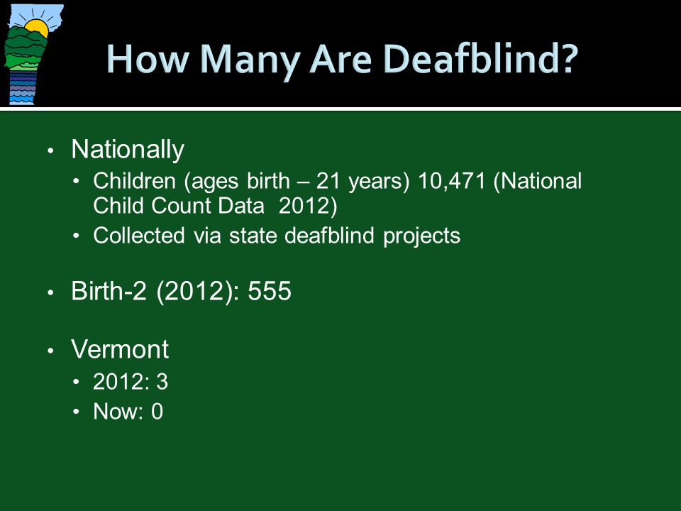 How Many Are Deafblind Nationally Birth-2 (2012): 555 Vermont