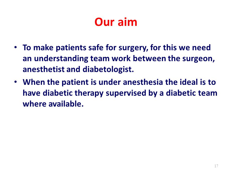 Our aim To make patients safe for surgery, for this we need an understanding team work between the surgeon, anesthetist and diabetologist.