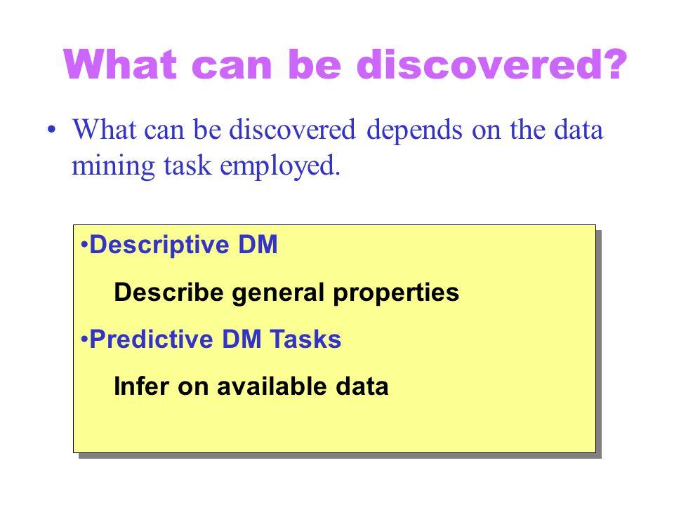 What can be discovered What can be discovered depends on the data mining task employed. Descriptive DM.