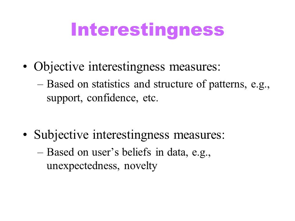 Interestingness Objective interestingness measures: