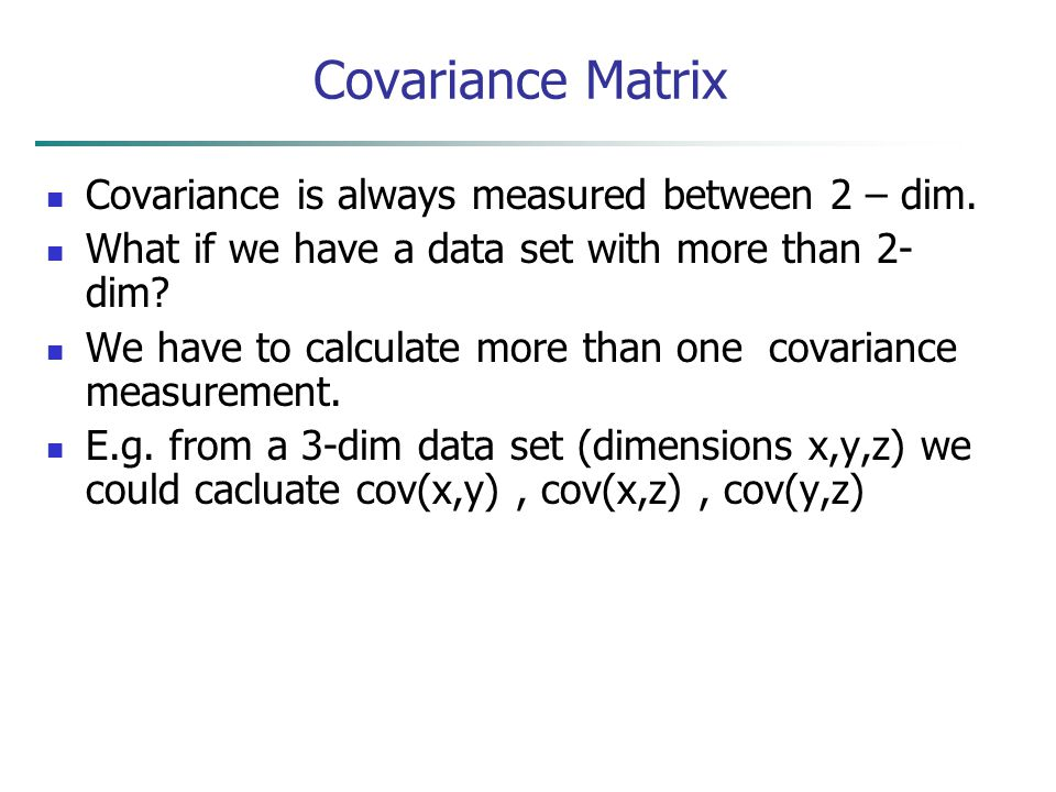 Covariance Matrix Covariance is always measured between 2 – dim.
