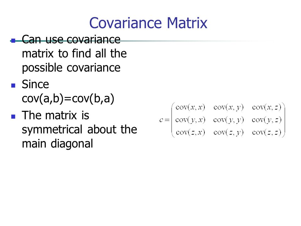 Covariance Matrix Can use covariance matrix to find all the possible covariance. Since cov(a,b)=cov(b,a)