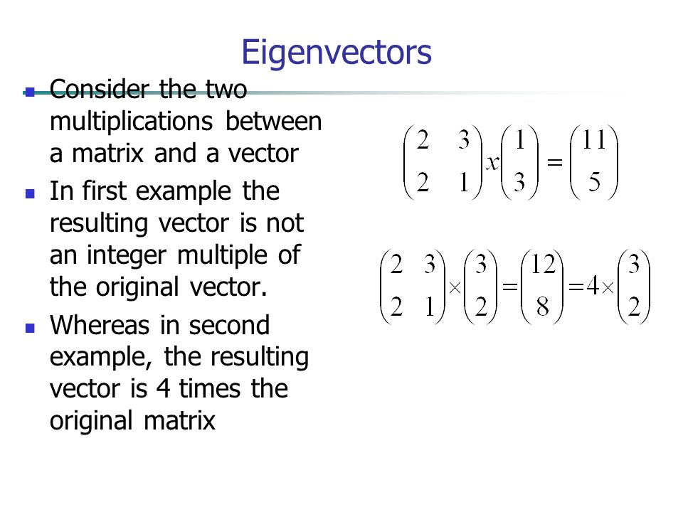 Eigenvectors Consider the two multiplications between a matrix and a vector.