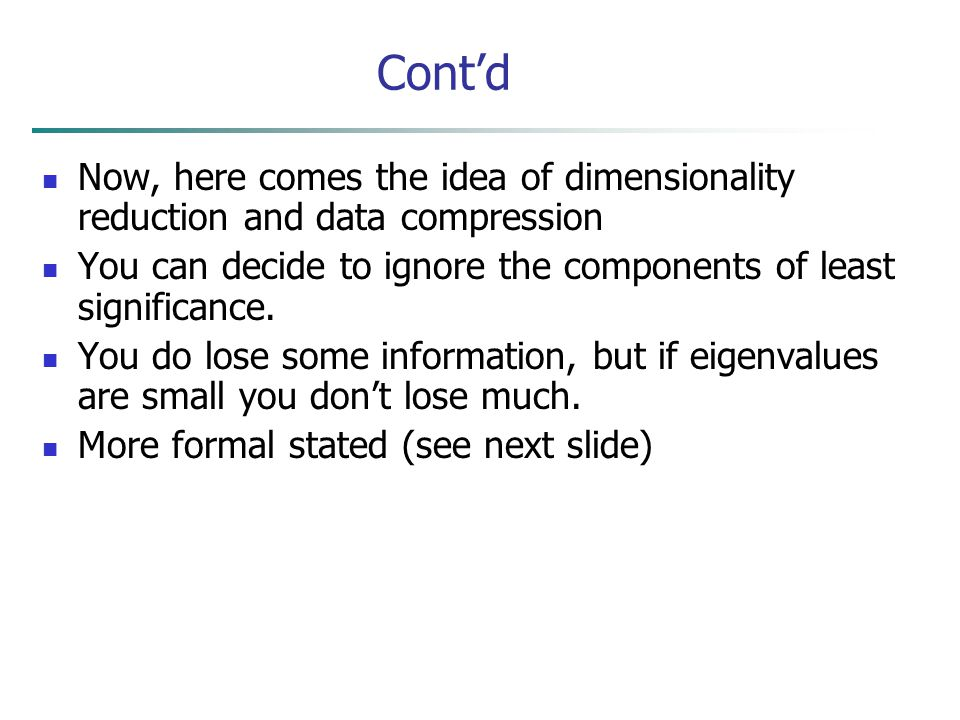 Cont'd Now, here comes the idea of dimensionality reduction and data compression. You can decide to ignore the components of least significance.
