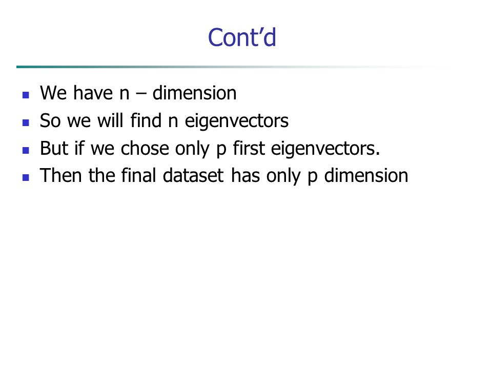 Cont'd We have n – dimension So we will find n eigenvectors