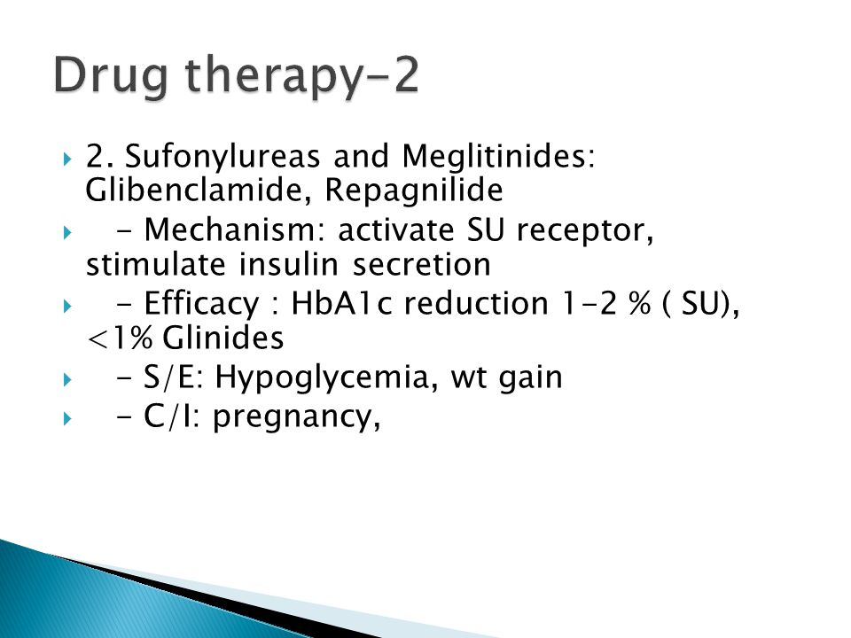 Drug therapy-2 2. Sufonylureas and Meglitinides: Glibenclamide, Repagnilide. - Mechanism: activate SU receptor, stimulate insulin secretion.