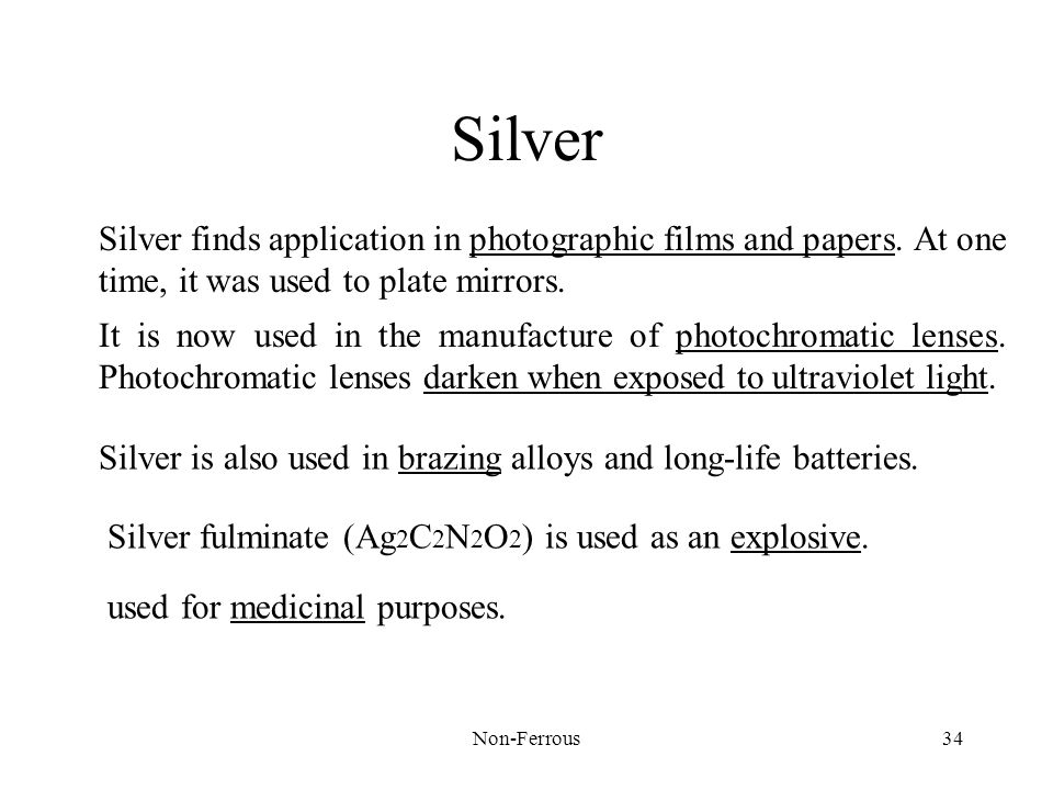 Silver Silver finds application in photographic films and papers. At one time, it was used to plate mirrors.