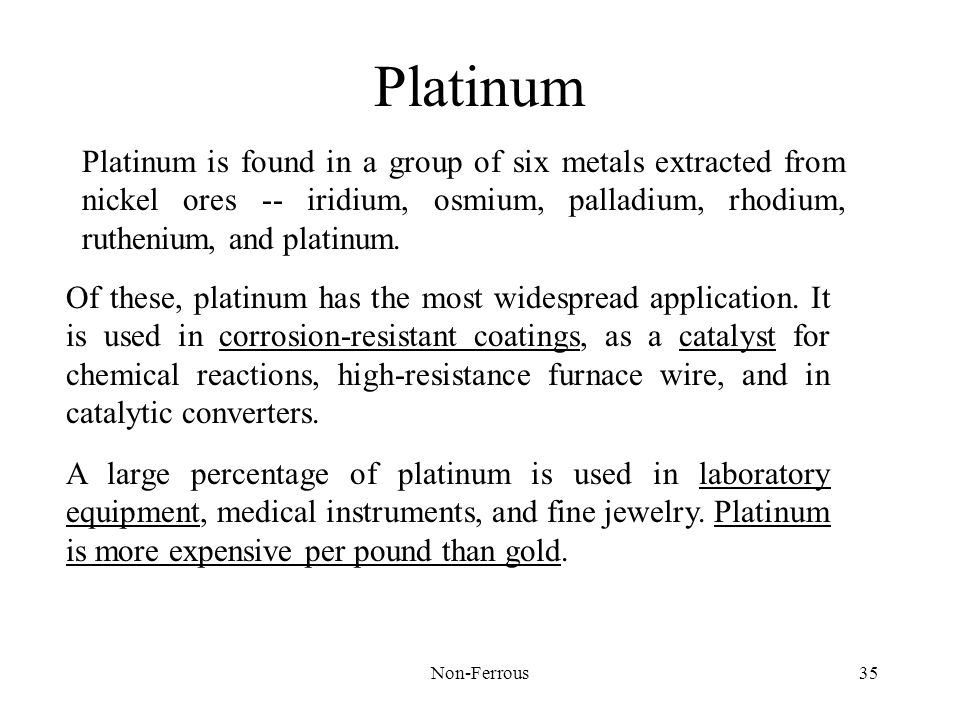 Platinum Platinum is found in a group of six metals extracted from nickel ores -- iridium, osmium, palladium, rhodium, ruthenium, and platinum.