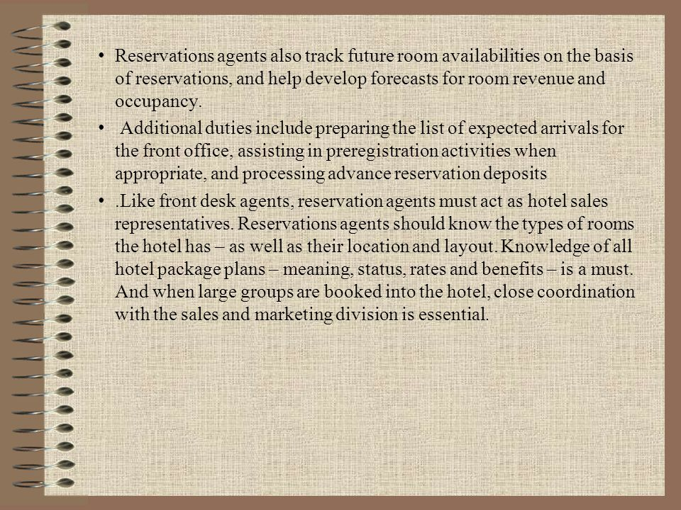 Reservations agents also track future room availabilities on the basis of reservations, and help develop forecasts for room revenue and occupancy.
