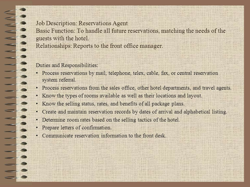 Job Description: Reservations Agent Basic Function: To handle all future reservations, matching the needs of the guests with the hotel. Relationships: Reports to the front office manager.
