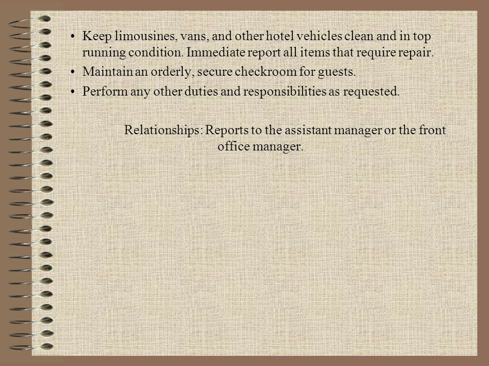 Keep limousines, vans, and other hotel vehicles clean and in top running condition. Immediate report all items that require repair.