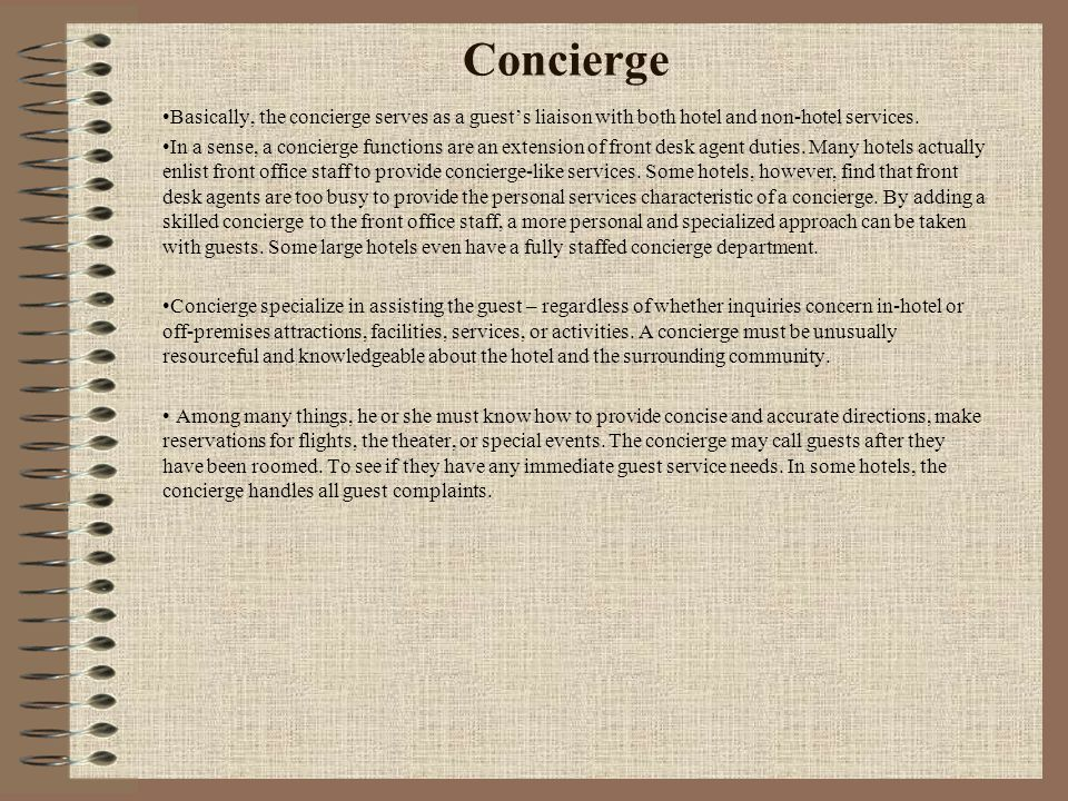 Concierge Basically, the concierge serves as a guest's liaison with both hotel and non-hotel services.