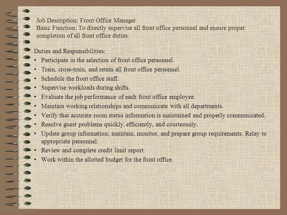 Job Description: Front Office Manager Basic Function: To directly supervise all front office personnel and ensure proper completion of all front office duties.