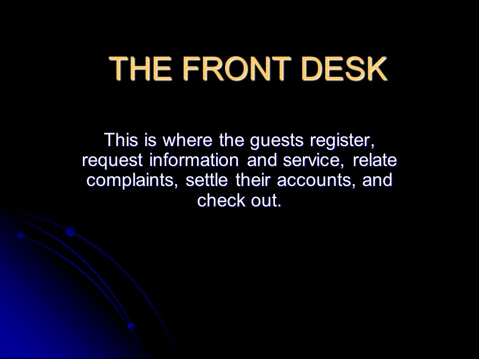 THE FRONT DESK This is where the guests register, request information and service, relate complaints, settle their accounts, and check out.