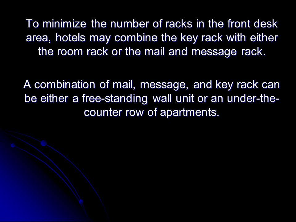 To minimize the number of racks in the front desk area, hotels may combine the key rack with either the room rack or the mail and message rack.
