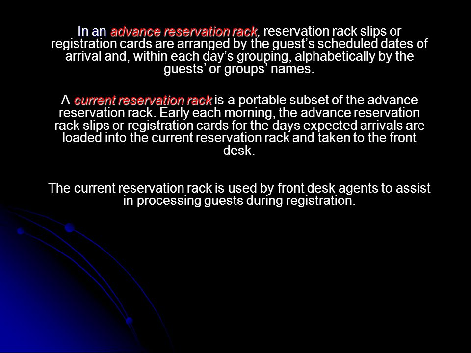 In an advance reservation rack, reservation rack slips or registration cards are arranged by the guest's scheduled dates of arrival and, within each day's grouping, alphabetically by the guests' or groups' names.