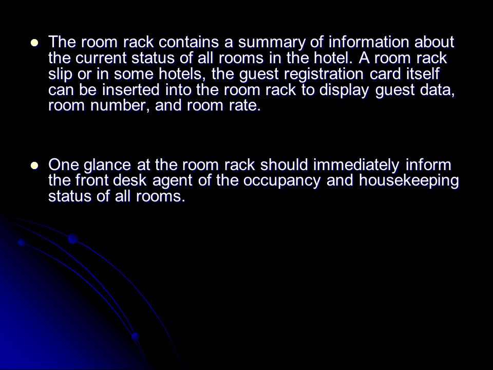 The room rack contains a summary of information about the current status of all rooms in the hotel. A room rack slip or in some hotels, the guest registration card itself can be inserted into the room rack to display guest data, room number, and room rate.