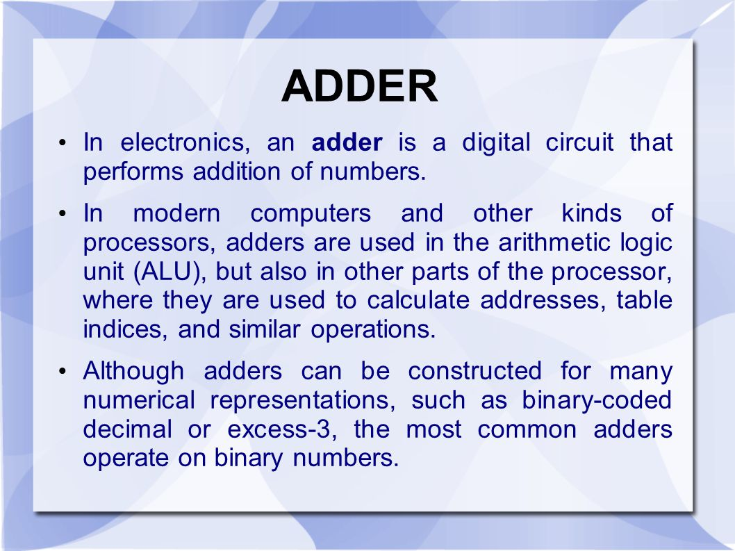 ADDER In electronics, an adder is a digital circuit that performs addition of numbers.
