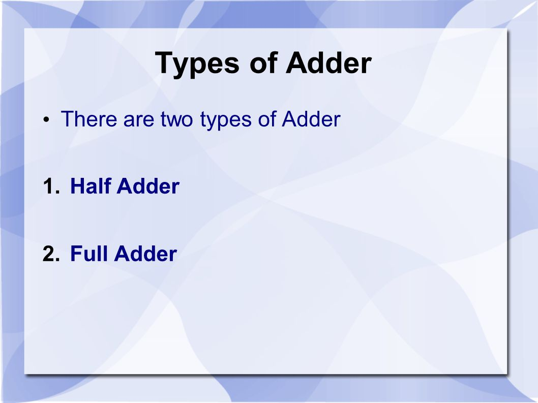 Types of Adder There are two types of Adder Half Adder Full Adder