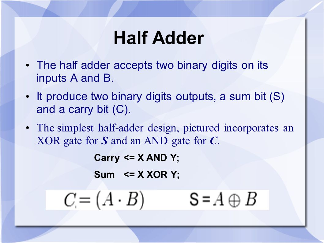 Half Adder The half adder accepts two binary digits on its inputs A and B.