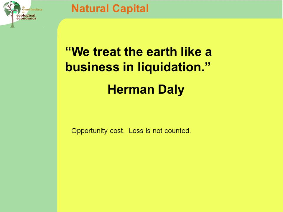 We treat the earth like a business in liquidation. Herman Daly