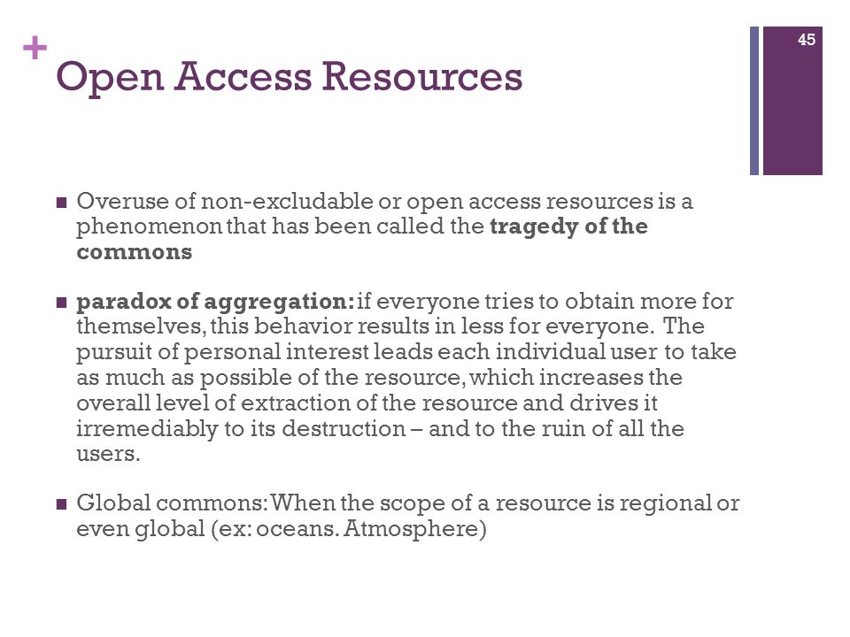 Open Access Resources Overuse of non-excludable or open access resources is a phenomenon that has been called the tragedy of the commons.