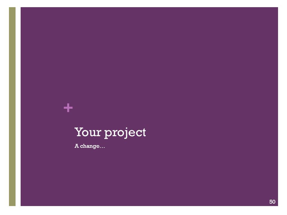 Your project A change…