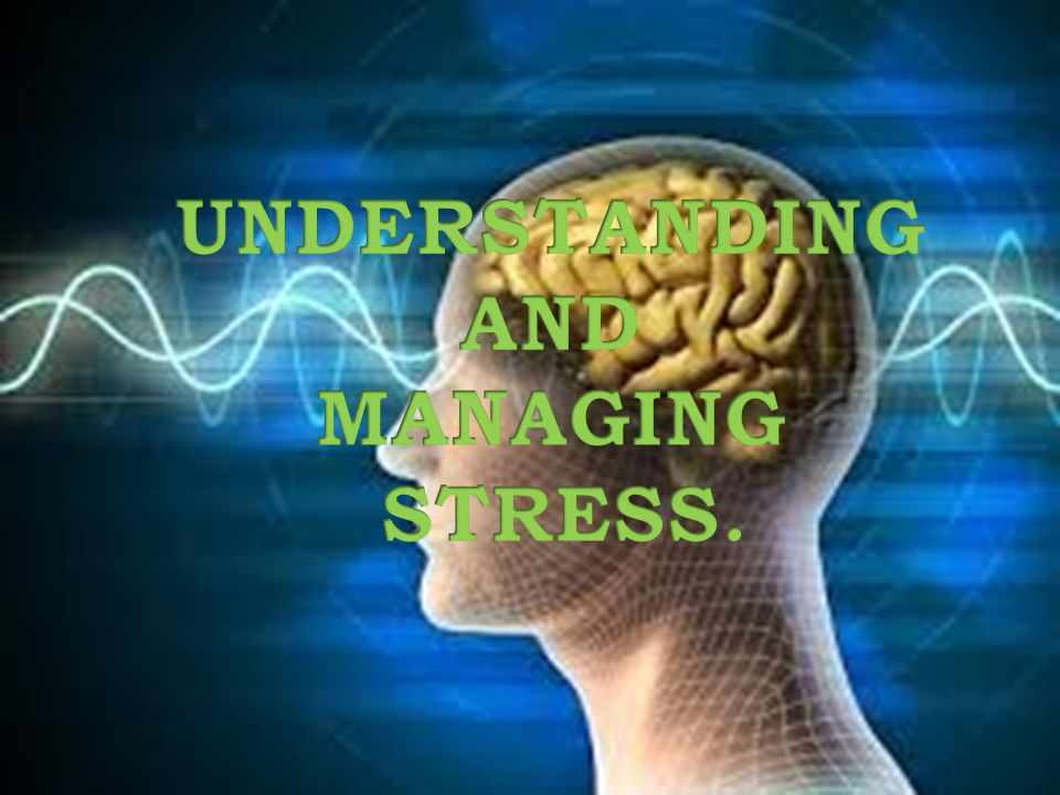 UNDERSTANDING AND MANAGING STRESS.
