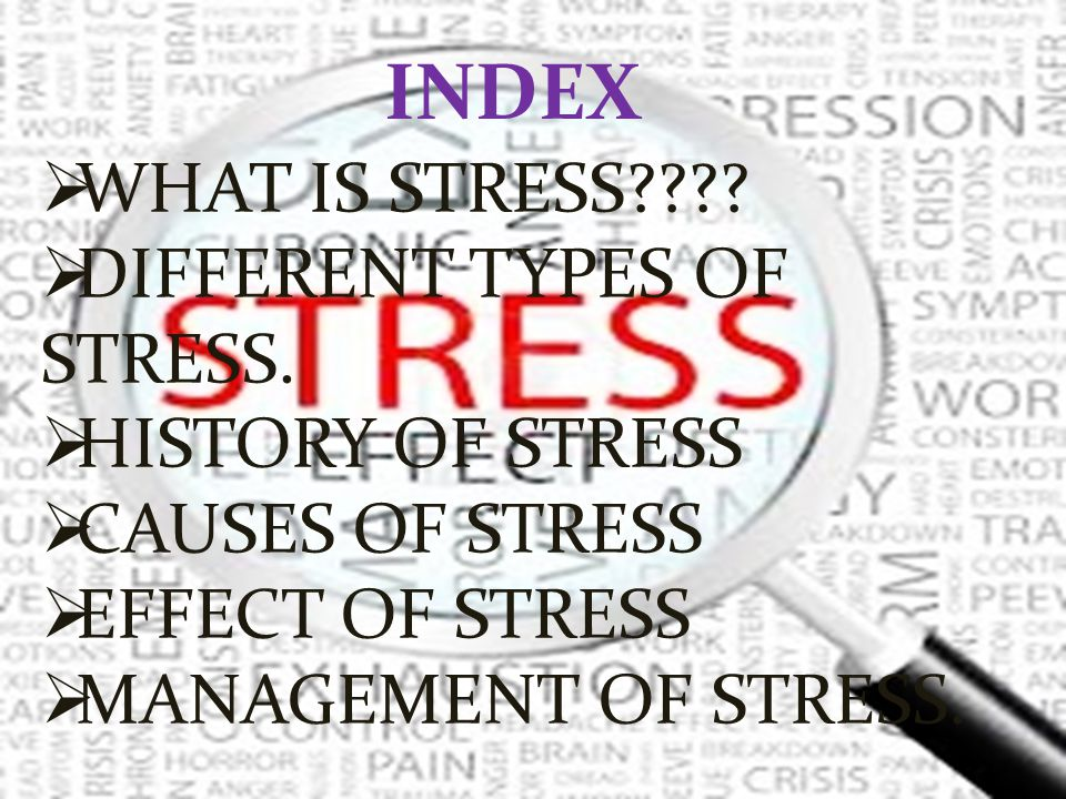 INDEX WHAT IS STRESS DIFFERENT TYPES OF STRESS. HISTORY OF STRESS