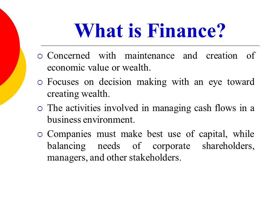 What is Finance Concerned with maintenance and creation of economic value or wealth. Focuses on decision making with an eye toward creating wealth.