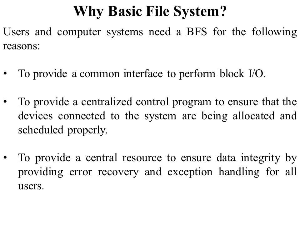 Why Basic File System Users and computer systems need a BFS for the following reasons: To provide a common interface to perform block I/O.