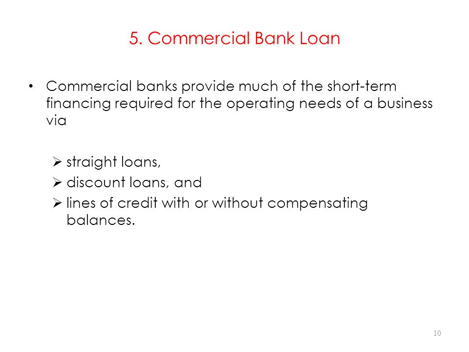 5. Commercial Bank Loan Commercial banks provide much of the short-term financing required for the operating needs of a business via.