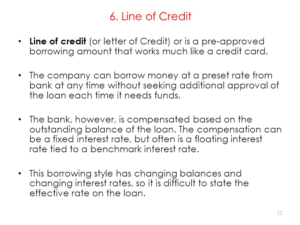 6. Line of Credit Line of credit (or letter of Credit) or is a pre-approved borrowing amount that works much like a credit card.