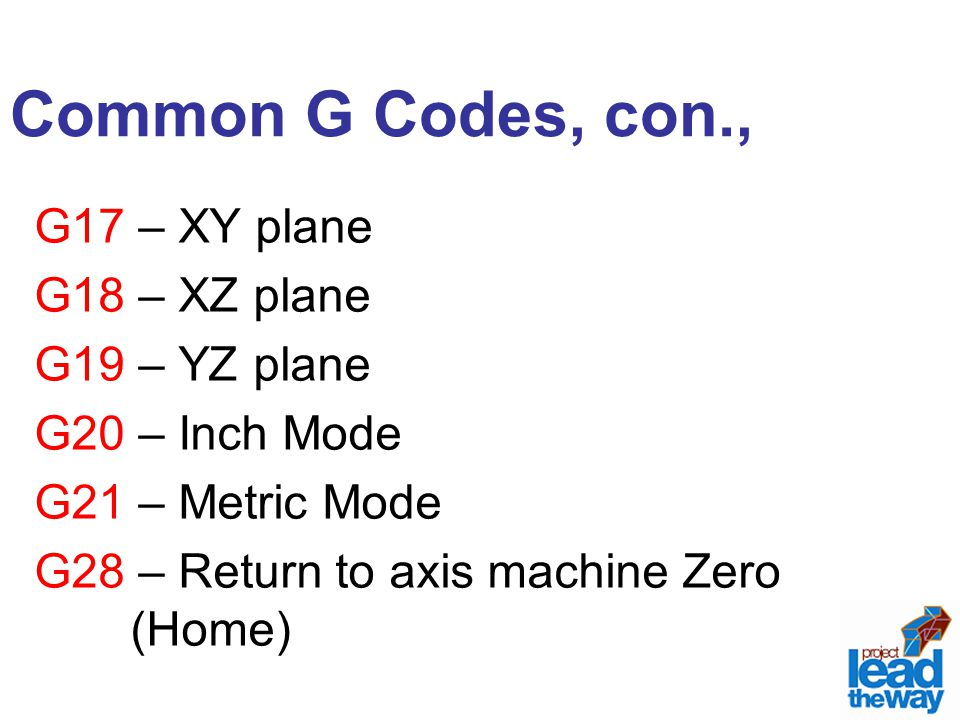 Common G Codes, con., G17 – XY plane G18 – XZ plane G19 – YZ plane