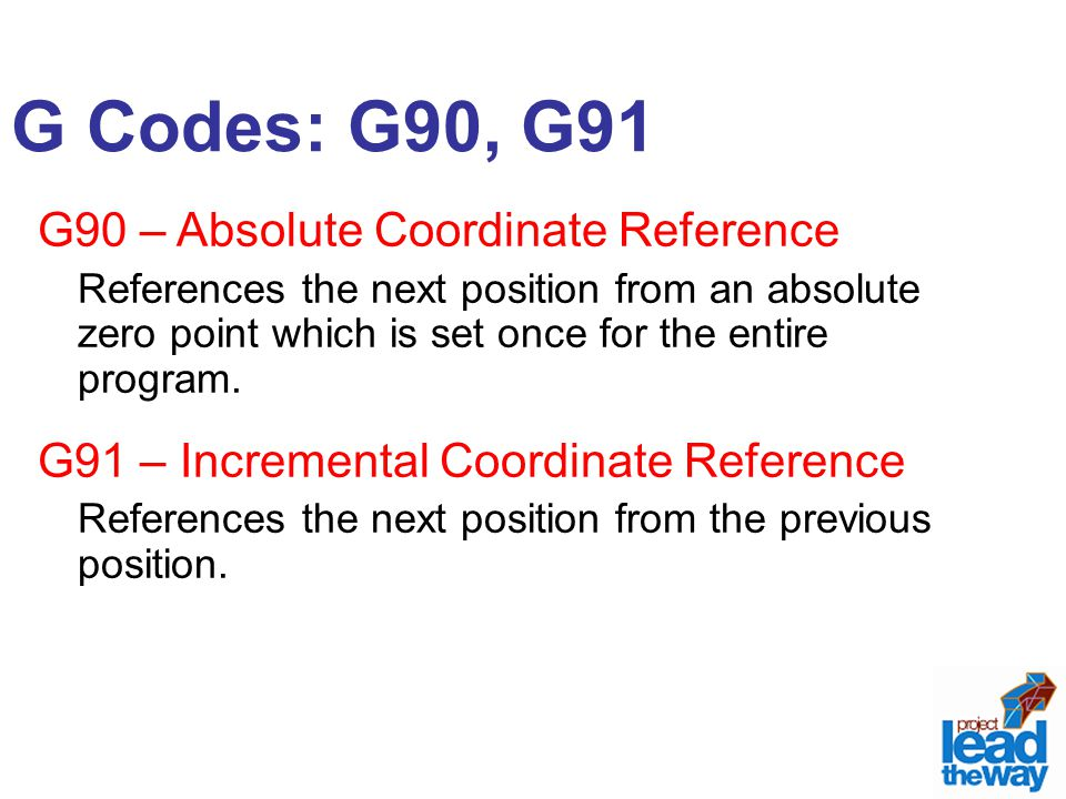 G Codes: G90, G91 G90 – Absolute Coordinate Reference