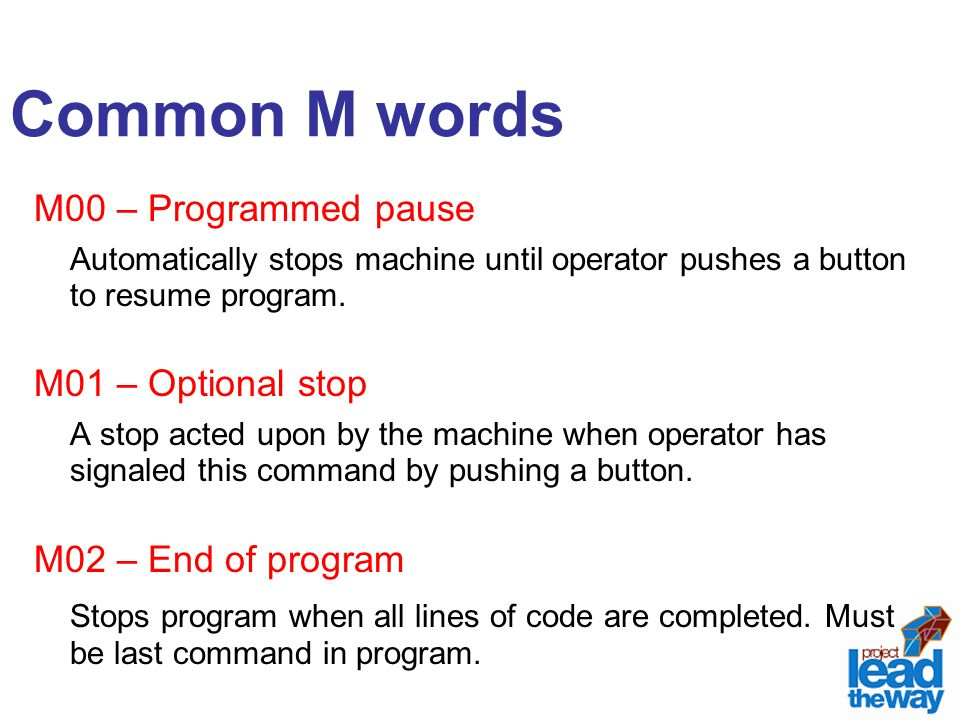 Common M words M00 – Programmed pause. Automatically stops machine until operator pushes a button to resume program.