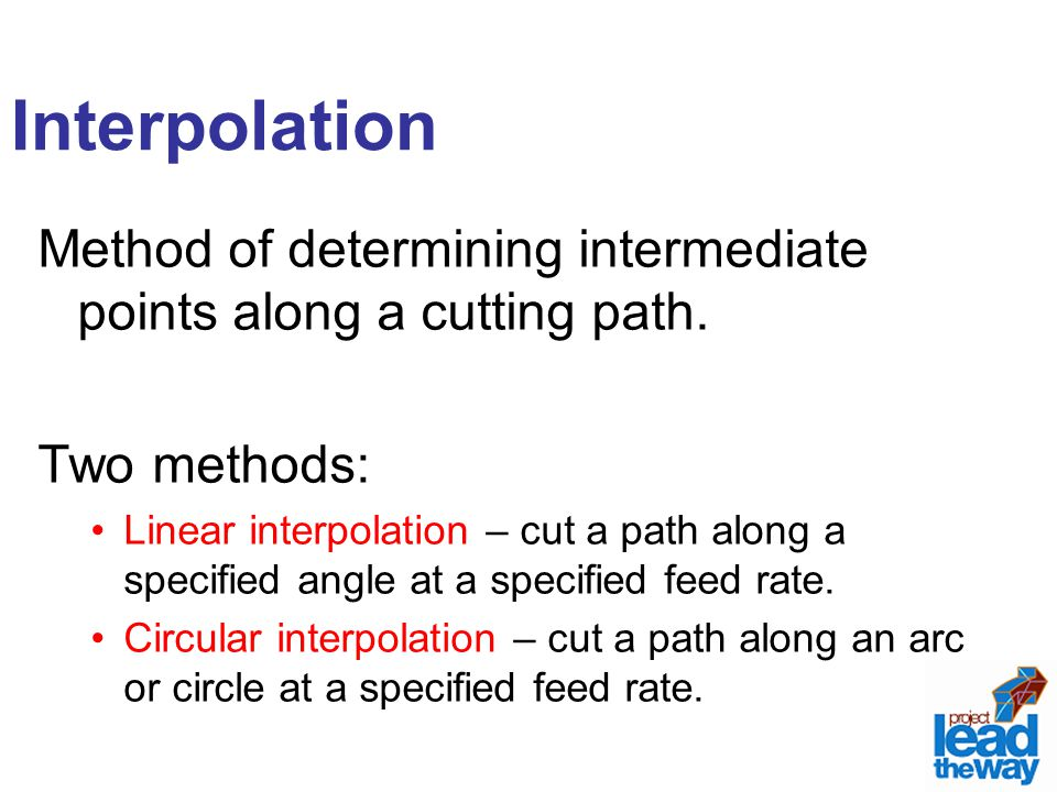 Interpolation Method of determining intermediate points along a cutting path. Two methods:
