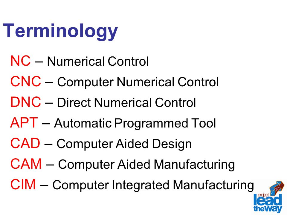 Terminology NC – Numerical Control CNC – Computer Numerical Control